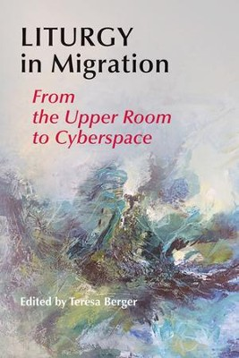 Liturgy in Migration: From the Upper Room to Cyberspace  -     By: Teresa Berger