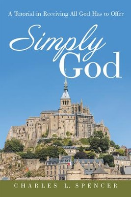 Simply God: A Tutorial in Receiving All God Has to Offer - eBook  -     By: Charles Spencer
