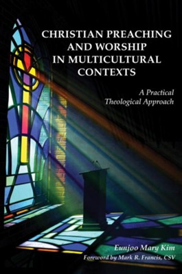 Christian Preaching and Worship in Multicultural Contexts: A Practical Theological Approach  -     By: Eunjoo Mary Kim