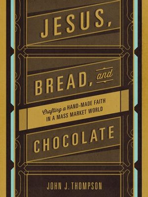 Jesus, Bread, and Chocolate: Crafting a Hand-Made Faith in a Mass Market World - eBook  -     By: John Joseph Thompson