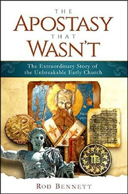 The Apostasy That Wasn't: The Extraordinary Story of the Unbreakable Early Church  -     By: Rod Bennett