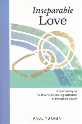 Inseparable Love: A Commentary on The Order of Celebrating Matrimony in the Catholic Church  -     By: Paul Turner