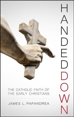 Handed Down: The Catholic Faith of the Early Christians  -     By: James L. Papandrea