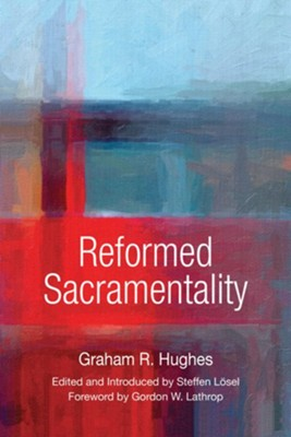 Reformed Sacramentality  -     Edited By: Steffen Lösel     By: Graham Hughes