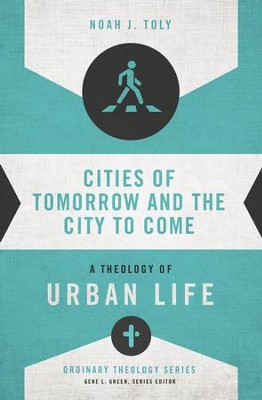 Cities of Tomorrow and the City to Come: A Theology of Urban Life - eBook  -     By: Noah J. Toly, Gene L. Green