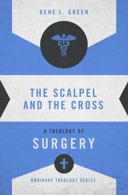 The Scalpel and the Cross: A Theology of Surgery - eBook  -     By: Gene L. Green