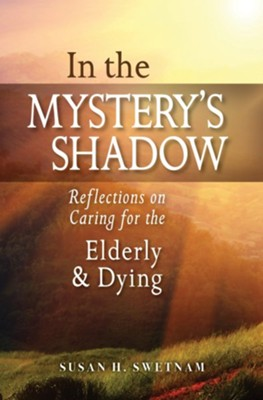 In the Mystery's Shadow: Reflections on Caring for the Elderly and Dying  -     By: Susan H. Swetnam