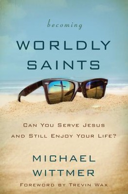 Becoming Worldly Saints: Can You Serve Jesus and Still Enjoy Your Life? - eBook  -     By: Michael E. Wittmer