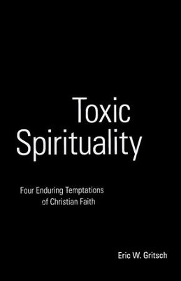 Toxic Spirituality: Four Enduring Temptations of Christian Faith  -     By: Eric Gritsch