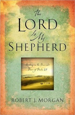 The Lord Is My Shepherd: Resting in the Peace and Power of Psalm 23  -     By: Rob Morgan