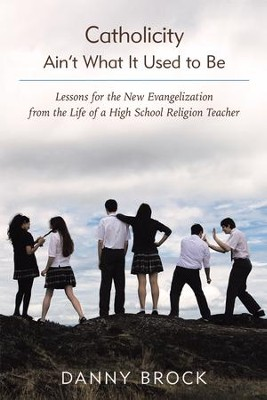 Catholicity Aint What It Used to Be: Lessons for the New Evangelization from the Life of a High School Religion Teacher - eBook  -     By: Danny Brock