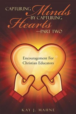 Capturing Minds by Capturing HeartsPart Two: Encouragement For Christian Educators - eBook  -     By: Kay Mahne