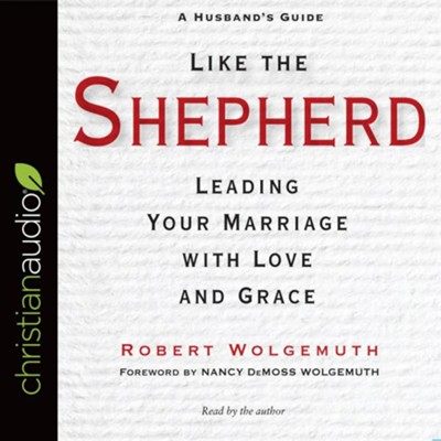 Like the Shepherd: Leading Your Marriage with Love and Grace - unabridged audio book on CD  -     By: Robert Wolgemuth