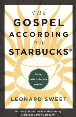 The Gospel According to Starbucks: Living with a Grande Passion  -     By: Leonard Sweet
