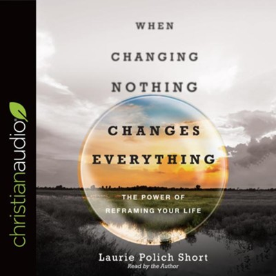 When Changing Nothing Changes Everything - unabridged audio book on CD  -     By: Laurie Polich Short