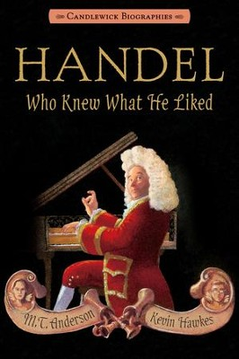 Handel, Who Knew What He Liked  -     By: M.T. Anderson     Illustrated By: Kevin Hawkes