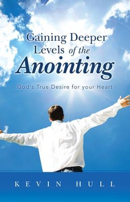 Gaining Deeper Levels of the Anointing: God's True Desire for your Heart - eBook  -     By: Kevin Hull