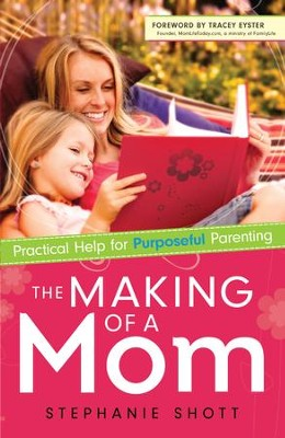 Making of a Mom, The: Practical Help for Purposeful Parenting - eBook  -     By: Stephanie Shott