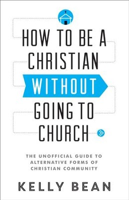 How to Be a Christian without Going to Church: The Unofficial Guide to Alternative Forms of Christian Community - eBook  -     By: Kelly Bean