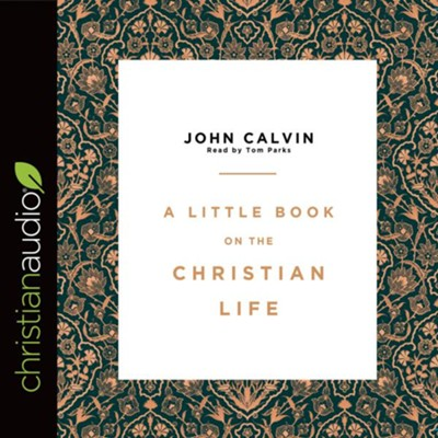 A Little Book on the Christian Life - unabridged audio book on CD  -     Narrated By: Tom Parks     By: John Calvin