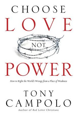 Choose Love Not Power: How to Right the World's Wrongs from a Place of Weakness - eBook  -     By: Tony Campolo