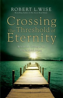 Crossing the Threshold of Eternity: What the Dying Can Teach the Living - eBook  -     By: Robert L. Wise