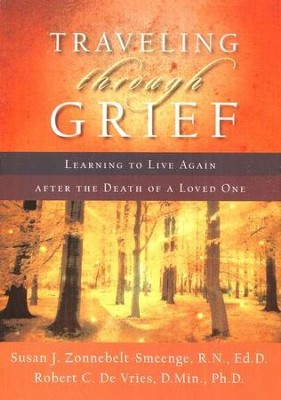 Traveling through Grief: Learning to Live Again after the Death of a Loved One  -     By: Susan J. Zonnebelt-Smeenge R.N. Ed.D., Robert C. DeVries D.Min,Ph.D