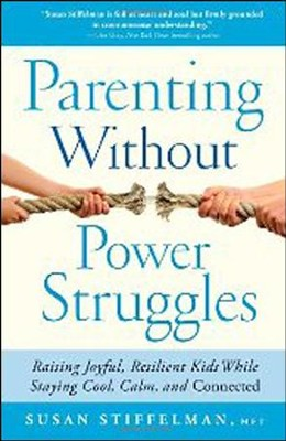 Parenting Without Power Struggles: Raising Joyful, Resilient Kids While Staying Cool, Calm, and Connected  -     By: Susan Stiffelman