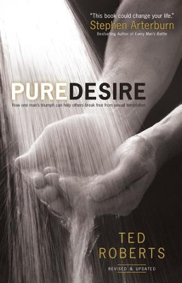 Pure Desire: How One Man's Triumph Can Help Others Break Free From Sexual Temptation / Revised - eBook  -     By: Ted Roberts, Steve Arterburn
