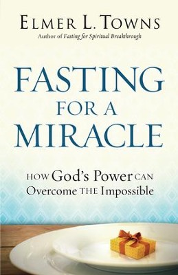 Fasting for a Miracle: How God's Power Can Overcome the Impossible - eBook  -     By: Elmer L. Towns