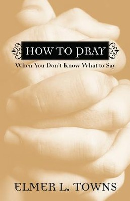 How to Pray When You Don't Know What to Say - eBook  -     By: Elmer L. Towns