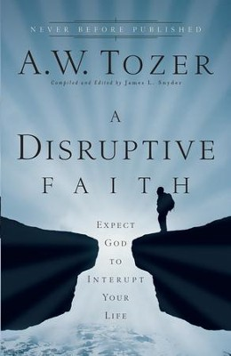 Disruptive Faith, A: Expect God to Interrupt Your Life - eBook  -     Edited By: James L. Snyder     By: A.W. Tozer