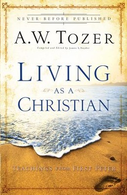 Living as a Christian: Teachings from First Peter - eBook  -     Edited By: James L. Snyder     By: A.W. Tozer