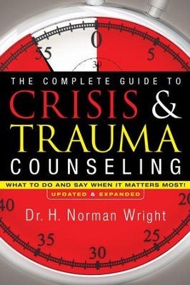 Complete Guide to Crisis and Trauma Counseling, The: What to Do and Say When It Matters Most! - eBook  -     By: H. Norman Wright