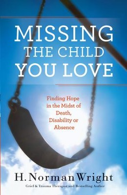 Missing the Child You Love: Finding Hope in the Midst of Death, Disability or Absence - eBook  -     By: H. Norman Wright