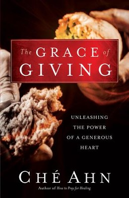 Grace of Giving, The: Unleashing the Power of a Generous Heart - eBook  -     By: Che Ahn, Bill Johnson