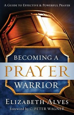 Becoming a Prayer Warrior: A Guide to Effective and Powerful Prayer - eBook  -     By: Elizabeth Alves, C. Wagner