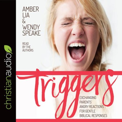 Triggers: Exchanging Parents' Angry Reactions for Gentle Biblical Responses - unabridged audio edition on CD  -     By: Amber Lia, Wendy Speake