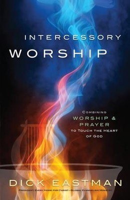 Intercessory Worship: Combining Worship and Prayer to Touch the Heart of God - eBook  -     By: Dick Eastman