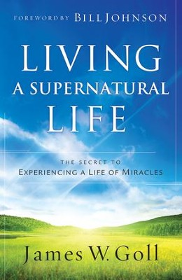 Living a Supernatural Life: The Secret to Experiencing a Life of Miracles - eBook  -     By: James W. Goll, Bill Johnson