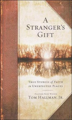 A Stranger's Gift: True Stories of Faith in Unexpected Places  -     By: Tom Hallman