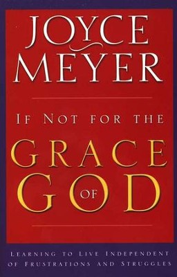 If Not for the Grace of God Learning to Live Independent of Frustrations & Struggle  -     By: Joyce Meyer