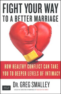 Fight Your Way to a Better Marriage: How Healthy Conflict Can Take You to Deeper Levels of Intimacy  -     By: Dr. Greg Smalley