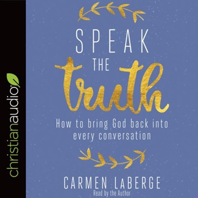 Speak the Truth: How to Bring God Back into Every Conversation - unabridged audio book on CD  -     By: Carmen LaBerge