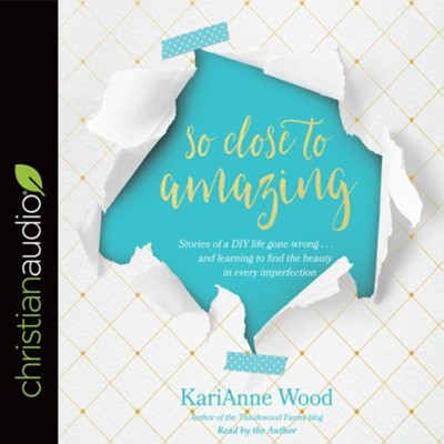So Close to Amazing: Stories of a DIY Life Gone Wrong . . . and Learning to Find the Beauty in Every Imperfection - unabridged audio book on CD  -     Narrated By: KariAnne Wood     By: KariAnne Wood