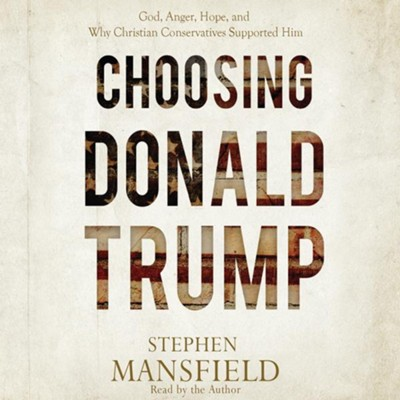 Choosing Donald Trump: God, Anger, Hope, and Why Christian Conservatives Supported Him - unabridged audio book on CD  -     By: Stephen Mansfield