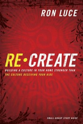 Re-Create Study Guide: Building a Culture in Your Home Stronger Than The Culture Deceiving Your Kids - eBook  -     By: Ron Luce