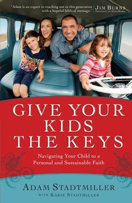 Give Your Kids the Keys: Navigating Your Child to a Personal and Sustainable Faith - eBook  -     By: Adam Stadtmiller, Karie Stadtmiller, Jim Burns