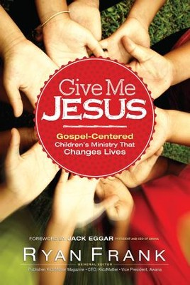 Give Me Jesus: Gospel-Centered Children's Ministry That Changes Lives - eBook  -     Edited By: Ryan Frank