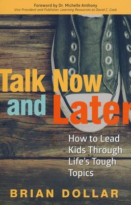 Talk Now and Later: How to Lead Kids Through Life's Tough Topics  -     By: Brian Dollar